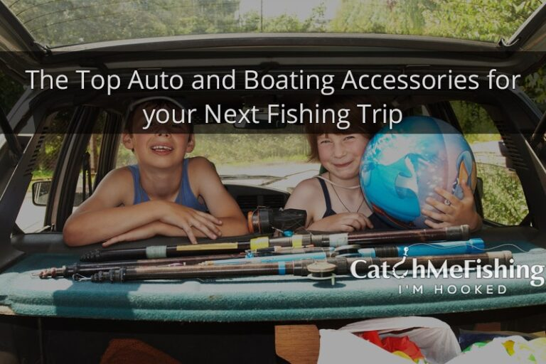 The Top Auto and Boating Accessories for your Next Fishing Trip